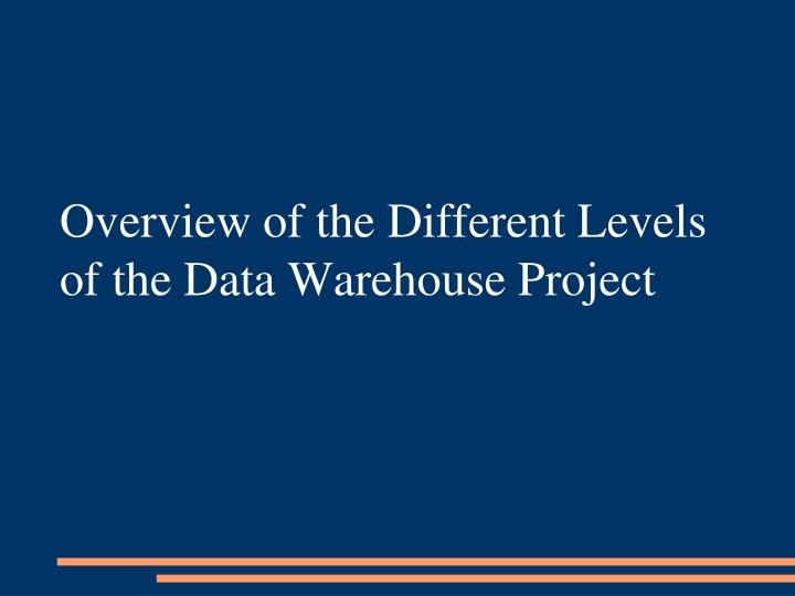 Overview of the Different Levels of the Data Warehouse Project