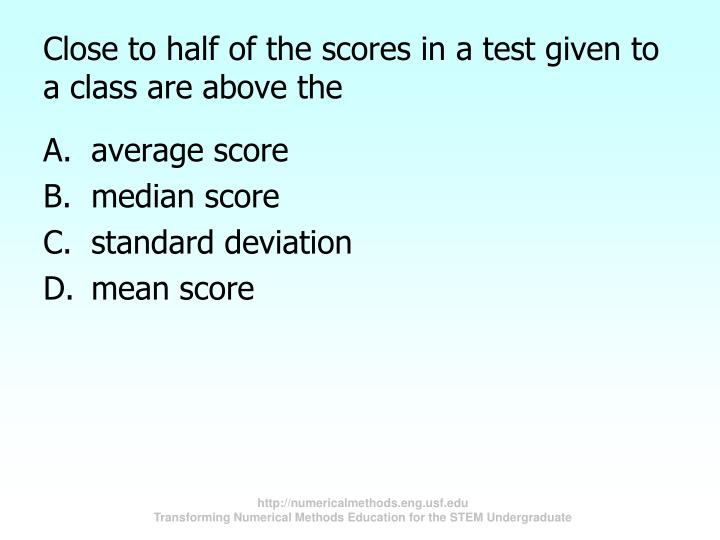 Close to half of the scores in a test given to a class are above the