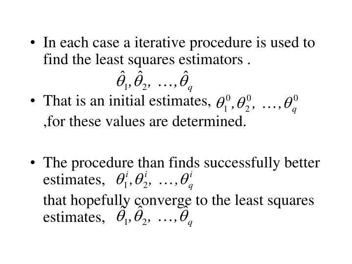 In each case a iterative procedure is used to find the least squares estimators .