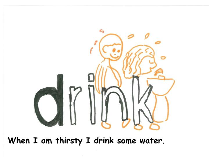 When I am thirsty I drink some water.