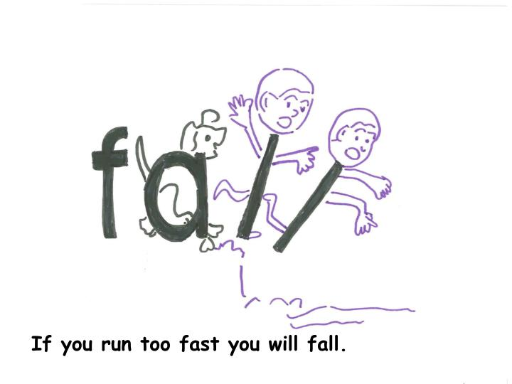 If you run too fast you will fall.