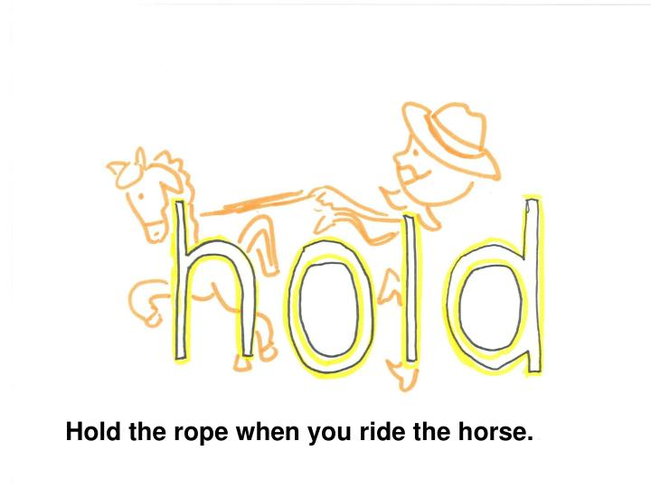 Hold the rope when you ride the horse.