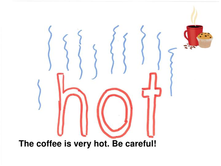 The coffee is very hot. Be careful!
