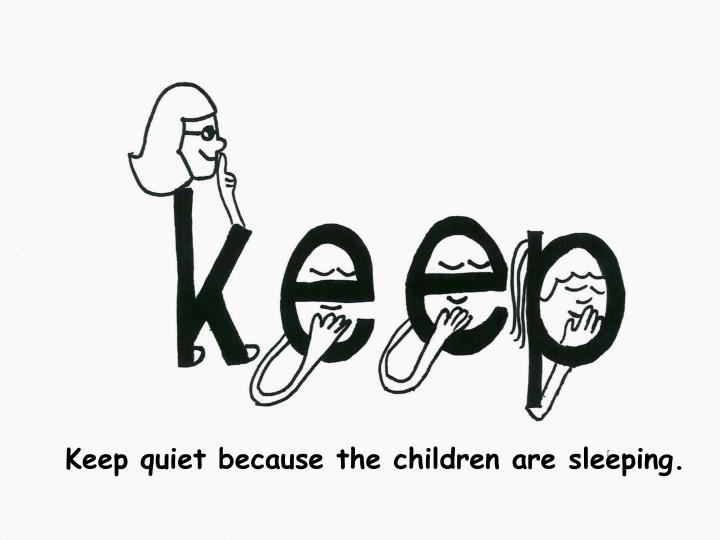 Keep quiet because the children are sleeping.