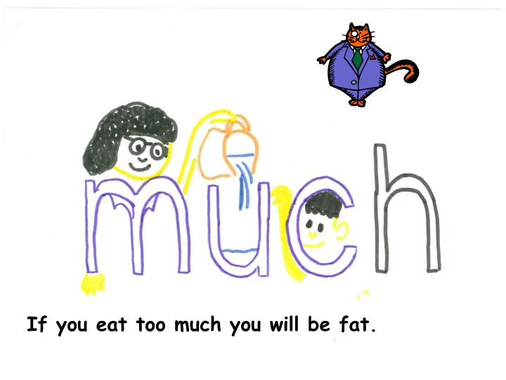 If you eat too much you will be fat.