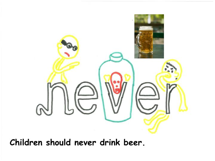 Children should never drink beer.