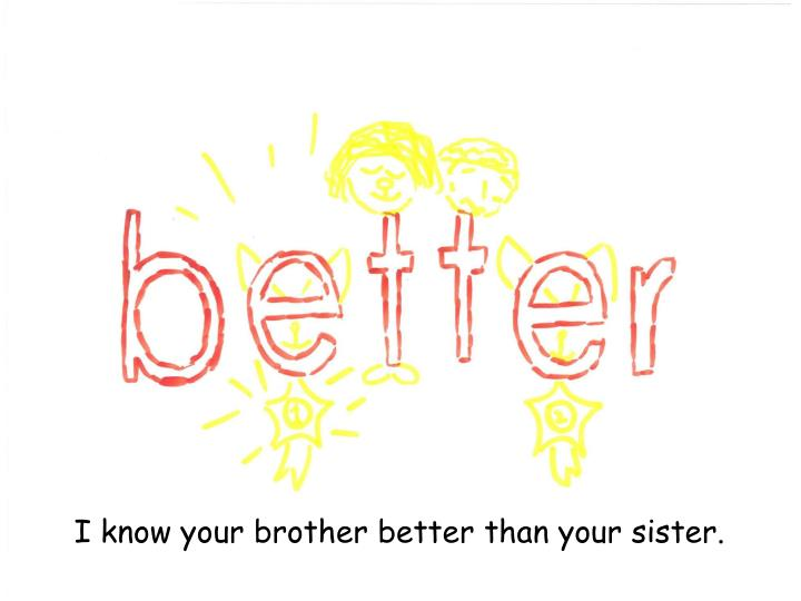 I know your brother better than your sister.