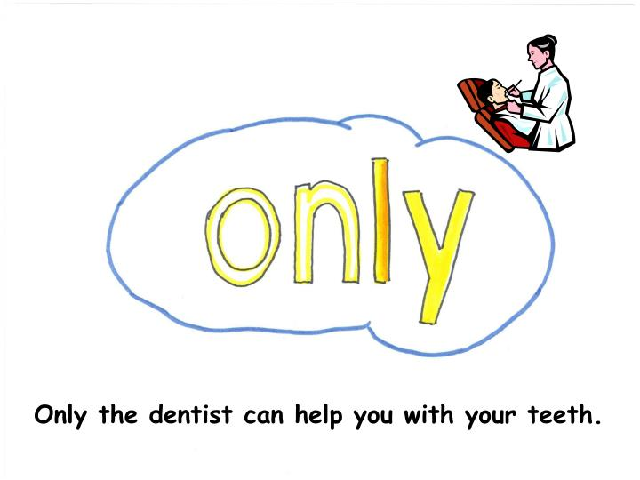 Only the dentist can help you with your teeth.