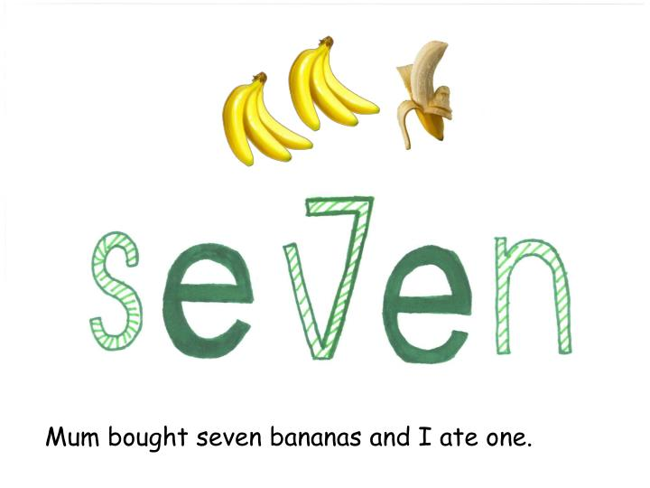 Mum bought seven bananas and I ate one.