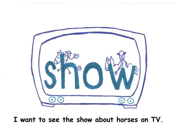I want to see the show about horses on TV.
