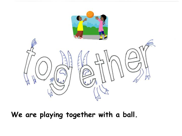 We are playing together with a ball.