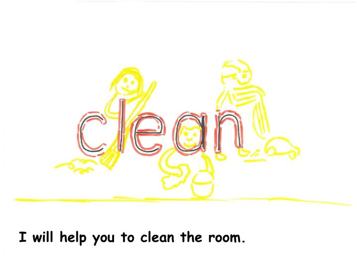 I will help you to clean the room.