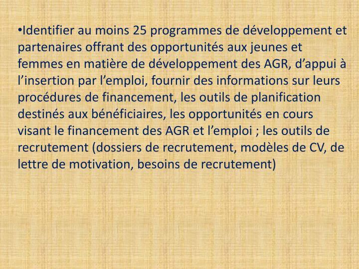 Identifier au moins 25 programmes de développement et partenaires offrant des opportunités aux jeunes et femmes en matière de développement des AGR, d'appui à l'insertion par l'emploi, fournir des informations sur leurs procédures de financement, les outils de planification destinés aux bénéficiaires, les opportunités en cours visant le financement des AGR et l'emploi; les outils de recrutement (dossiers de recrutement, modèles de CV, de lettre de motivation, besoins de recrutement)