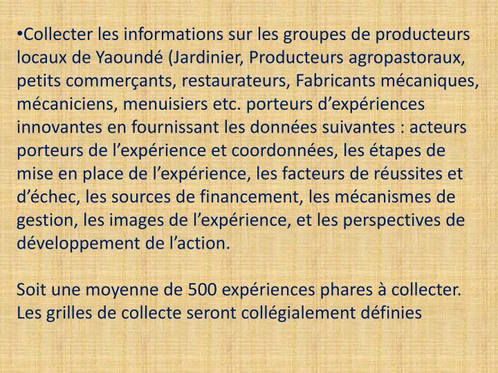 Collecter les informations sur les groupes de producteurs locaux de Yaoundé (Jardinier, Producteurs agropastoraux, petits commerçants, restaurateurs, Fabricants mécaniques, mécaniciens, menuisiers etc. porteurs d'expériences innovantes en fournissant les données suivantes: acteurs porteurs de l'expérience et coordonnées, les étapes de mise en place de l'expérience, les facteurs de réussites et d'échec, les sources de financement, les mécanismes de gestion, les images de l'expérience, et les perspectives de développement de l'action.