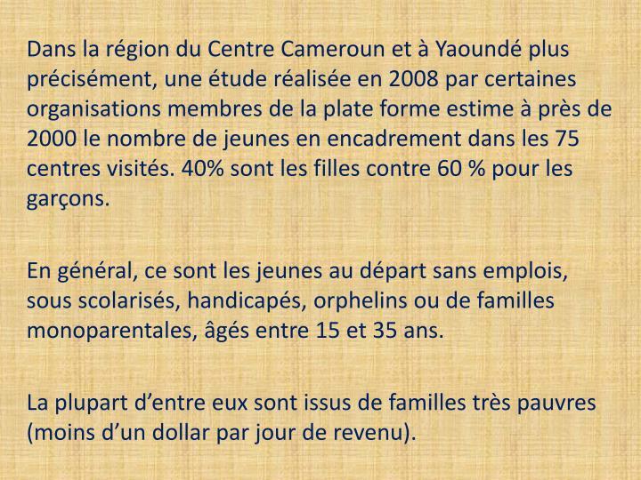 Dans la région du Centre Cameroun et à Yaoundé plus précisément, une étude réalisée en 2008 par certaines organisations membres de la plate forme estime à près de 2000 le nombre de jeunes en encadrement dans les 75 centres visités. 40% sont les filles contre 60 % pour les garçons.