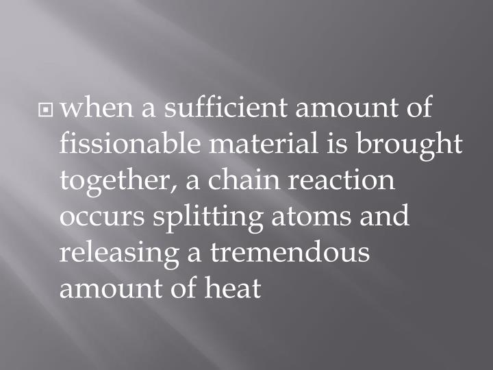 when a sufficient amount of fissionable material is brought together, a chain reaction occurs splitting atoms and releasing a tremendous amount of heat