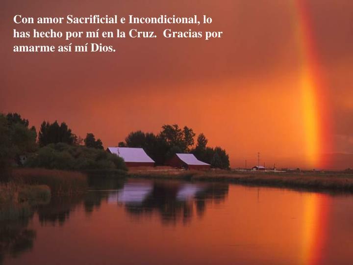 Con amor Sacrificial e Incondicional, lo has hecho por m en la Cruz. Gracias por amarme asm Dios.