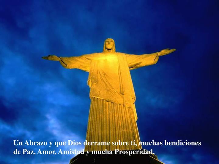 Un Abrazo y que Dios derrame sobre t, muchas bendiciones de Paz, Amor, Amistady mucha Prosperidad.