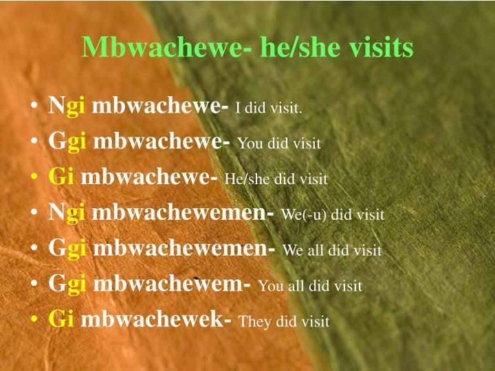 Mbwachewe- he/she visits