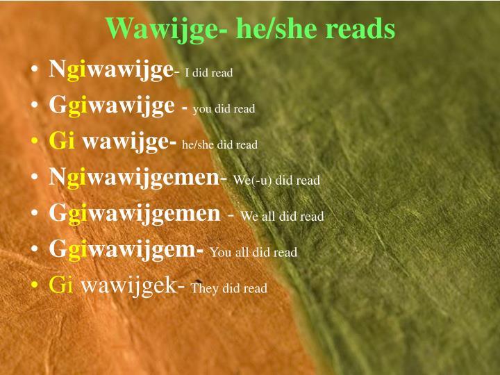 Wawijge- he/she reads