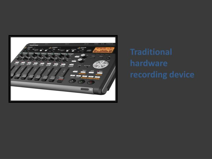 Traditional hardware recording device