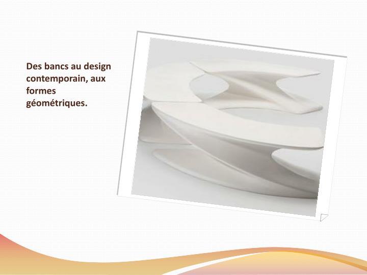 Des bancs au design contemporain, aux formes géométriques.