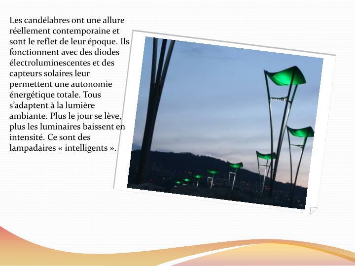 Les candélabres ont une allure réellement contemporaine et  sont le reflet de leur époque. Ils fonctionnent avec des diodes électroluminescentes et des capteurs solaires leur permettent une autonomie énergétique totale. Tous s'adaptent à la lumière ambiante. Plus le jour se lève, plus les luminaires baissent en intensité. Ce sont des lampadaires «intelligents».