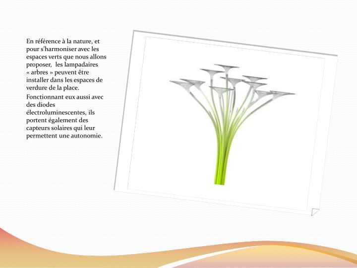 En référence à la nature, et pour s'harmoniser avec les espaces verts que nous allons proposer,  les lampadaires «arbres» peuvent être installer dans les espaces de verdure de la place.