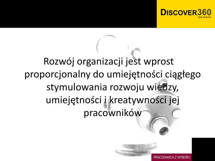 Rozwój organizacji jest wprost proporcjonalny do umiejętności ciągłego stymulowania rozwoju wiedzy, umiejętności i kreatywności jej pracowników
