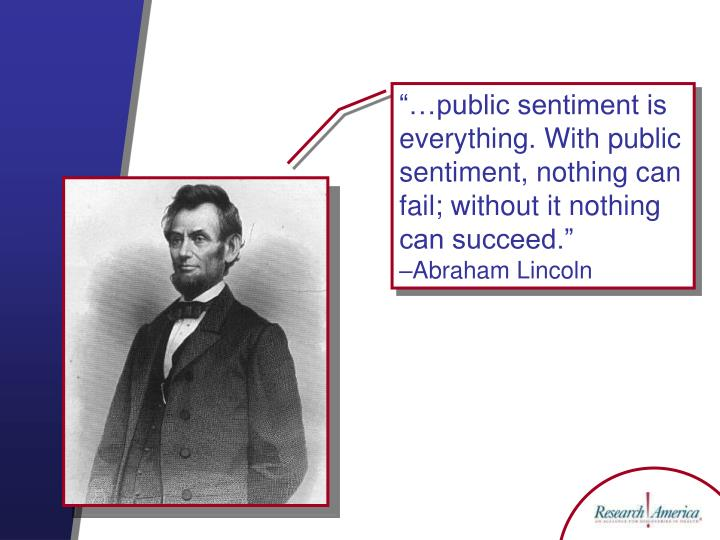 """""""…public sentiment is everything. With public sentiment, nothing can fail; without it nothing can succeed."""""""