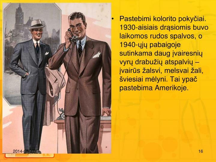 Pastebimi kolorito pokyiai. 1930-aisiais drsiomis buvo laikomos rudos spalvos, o 1940-j pabaigoje sutinkama daug vairesni vyr drabui atspalvi  vairs alsvi, melsvai ali, viesiai mlyni. Tai ypa pastebima Amerikoje.