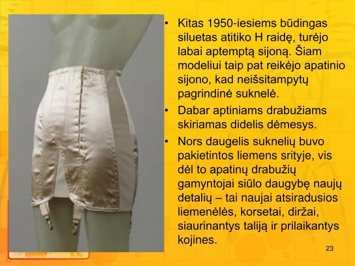 Kitas 1950-iesiems bdingas siluetas atitiko H raid, turjo labai aptempt sijon. iam modeliui taip pat reikjo apatinio sijono, kad neisitampyt pagrindin suknel.