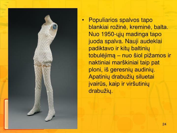Populiarios spalvos tapo blankiai roin, kremin, balta. Nuo 1950-j madinga tapo juoda spalva. Nauji audeklai padiktavo ir kit baltini tobuljim  nuo iol piamos ir naktiniai markiniai taip pat ploni, i geresni audini. Apatini drabui siluetai vairs, kaip ir virutini drabui.