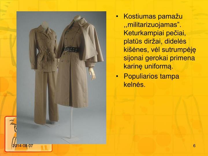 Kostiumas pamau ,,militarizuojamas. Keturkampiai peiai, plats dirai, didels kines, vl sutrumpj sijonai gerokai primena karin uniform.