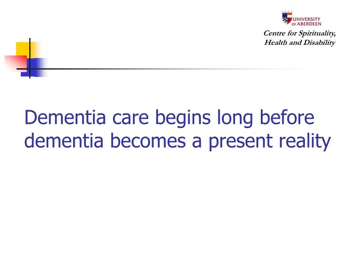Dementia care begins long before dementia becomes a present reality