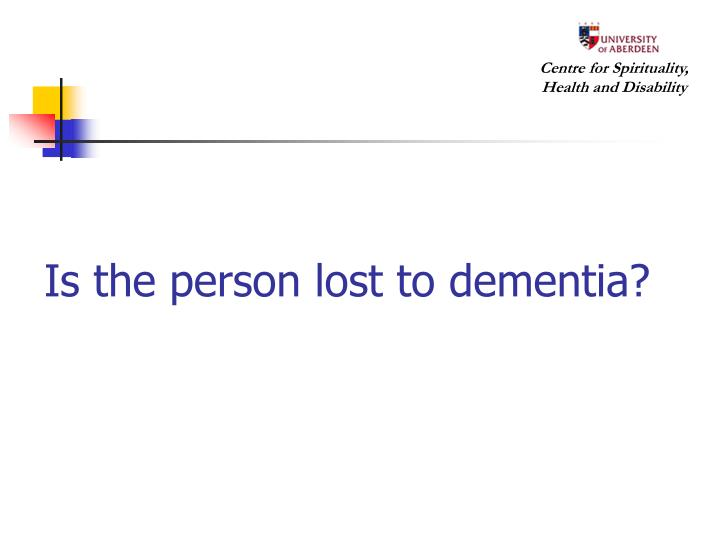 Is the person lost to dementia?