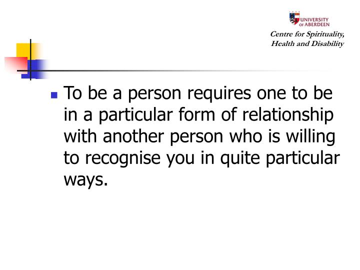 To be a person requires one to be in a particular form of relationship with another person who is willing to recognise you in quite particular ways.