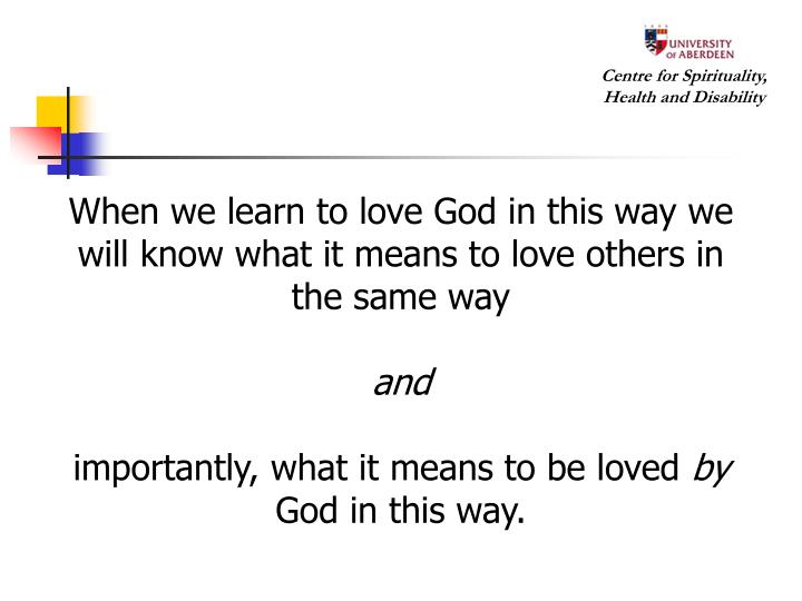 When we learn to love God in this way we will know what it means to love others in the same way