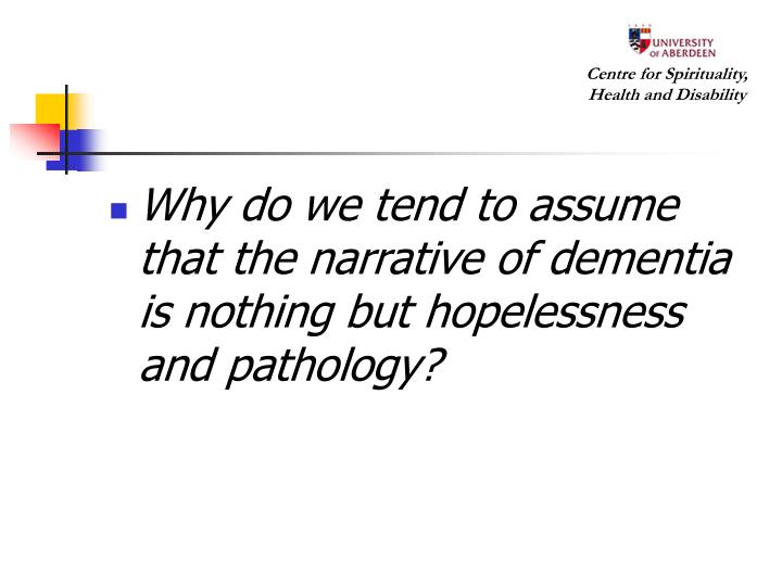 Why do we tend to assume that the narrative of dementia is nothing but hopelessness and pathology?