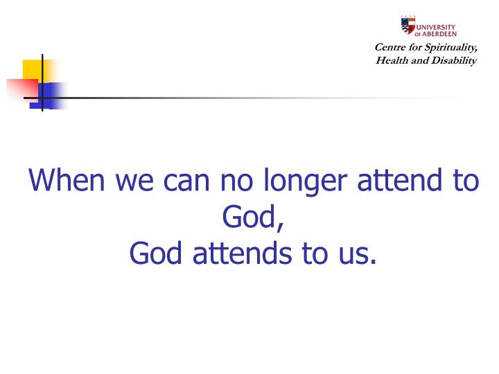 When we can no longer attend to God,