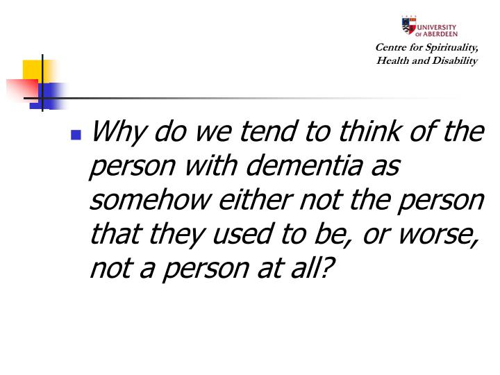Why do we tend to think of the person with dementia as somehow either not the person that they used to be, or worse, not a person at all?