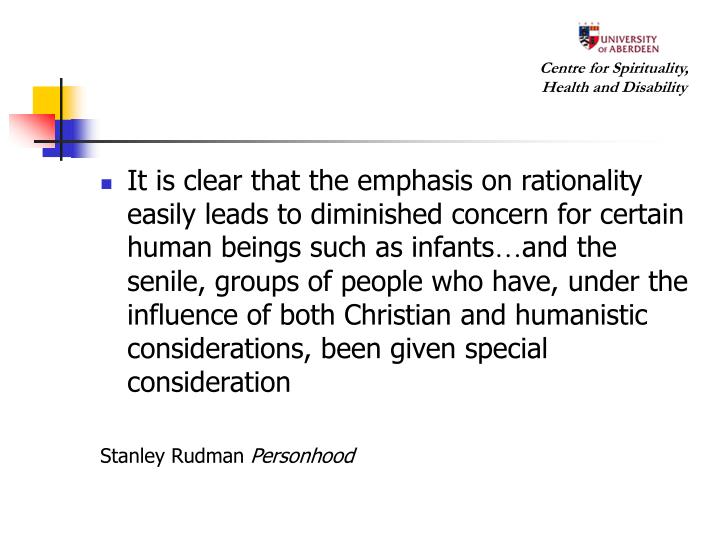 It is clear that the emphasis on rationality easily leads to diminished concern for certain human beings such as infants