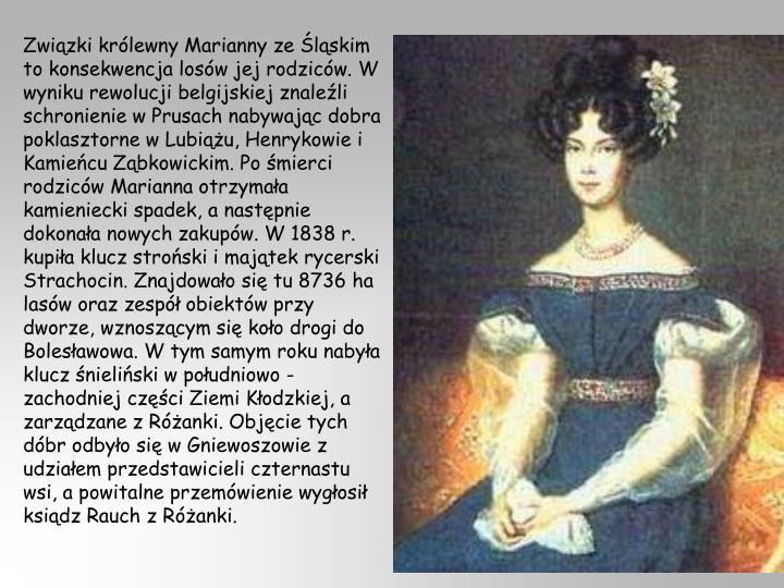 Związki królewny Marianny ze Śląskim to konsekwencja losów jej rodziców. W wyniku rewolucji belgijskiej znaleźli schronienie w Prusach nabywając dobra poklasztorne w Lubiążu, Henrykowie i Kamieńcu Ząbkowickim. Po śmierci rodziców Marianna otrzymała kamieniecki spadek, a następnie dokonała nowych zakupów. W 1838 r. kupiła klucz stroński i majątek rycerski Strachocin. Znajdowało się tu 8736 ha lasów oraz zespół obiektów przy dworze, wznoszącym się koło drogi do Bolesławowa. W tym samym roku nabyła klucz śnieliński w południowo - zachodniej części Ziemi Kłodzkiej, a zarządzane z Różanki. Objęcie tych dóbr odbyło się w Gniewoszowie z udziałem przedstawicieli czternastu wsi, a powitalne przemówienie wygłosił ksiądz Rauch z Różanki.