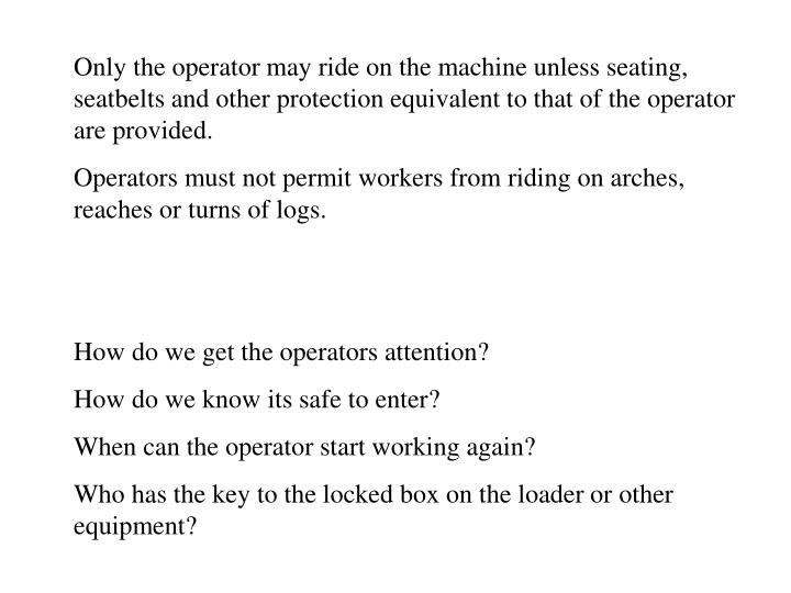Only the operator may ride on the machine unless seating, seatbelts and other protection equivalent ...