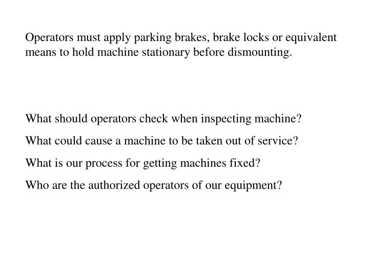Operators must apply parking brakes, brake locks or equivalent means to hold machine stationary before dismounting.
