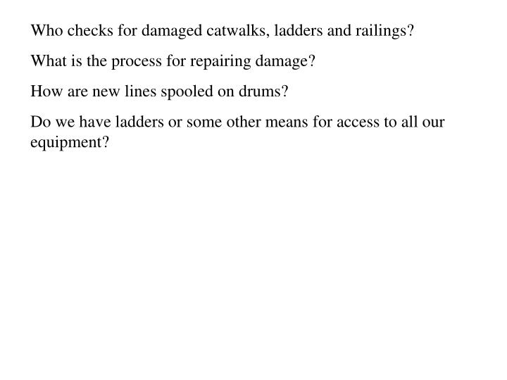 Who checks for damaged catwalks, ladders and railings?