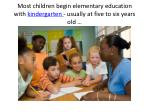 most children begin elementary education with kindergarten usually at five to six years old
