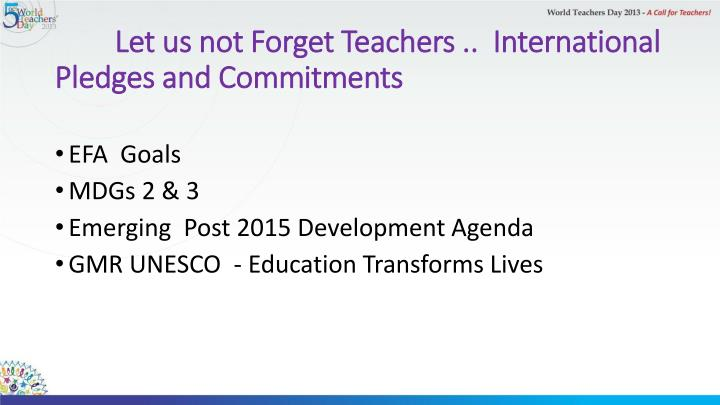 Let us not Forget Teachers ..  International Pledges and Commitments