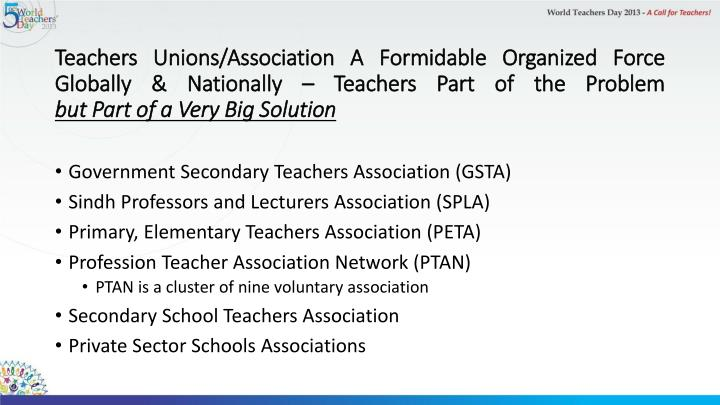 Teachers Unions/Association A Formidable Organized Force Globally & Nationally – Teachers Part of the Problem