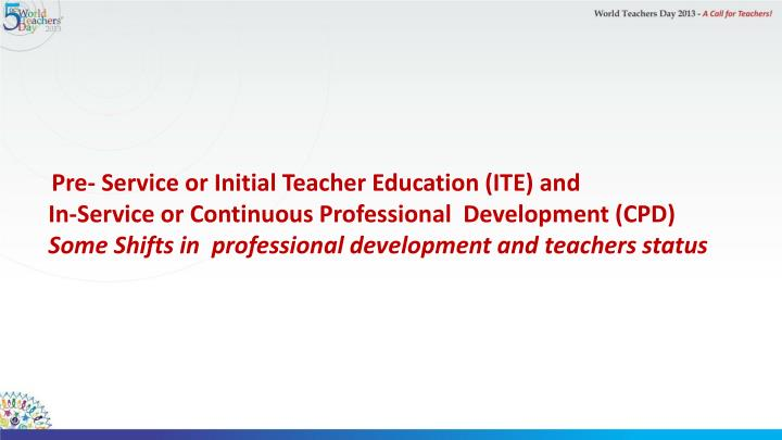 Pre- Service or Initial Teacher Education (ITE) and